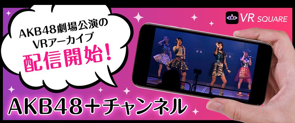 VR SQUARE「AKB48+(PLUS)チャンネル」